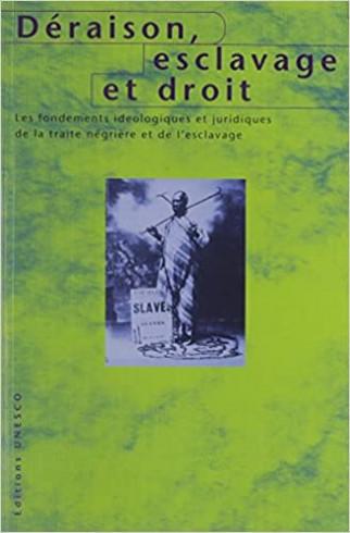 Déraison, esclavage et droit : les fondements idéologiques et juridiques de la traite négrière et de l'esclavage